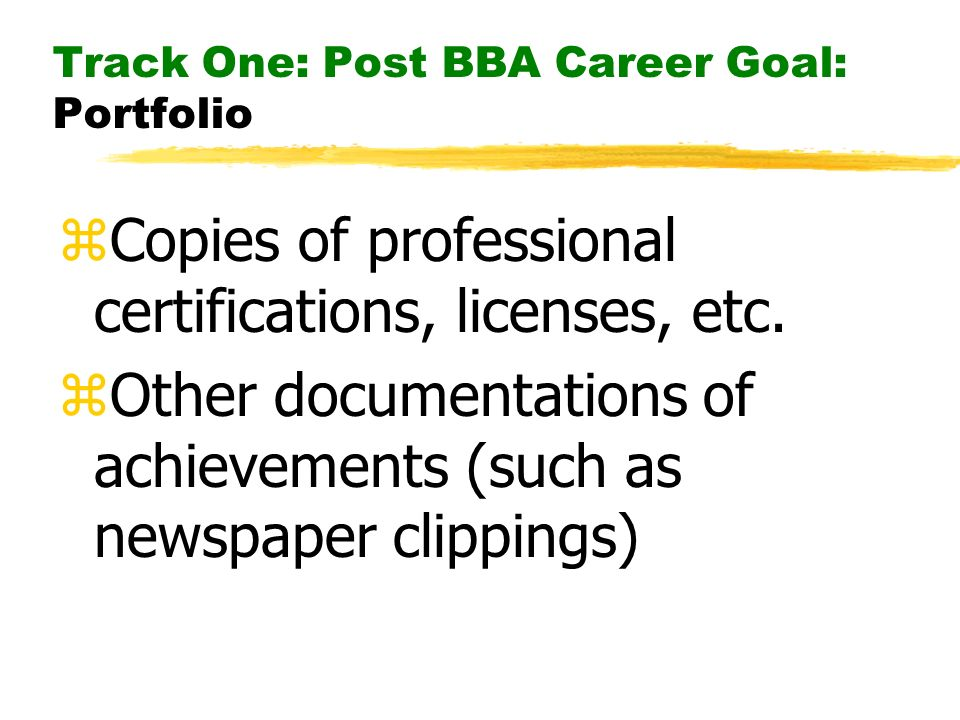 Track One: Post BBA Career Goal: Portfolio zCopies of professional certifications, licenses, etc.