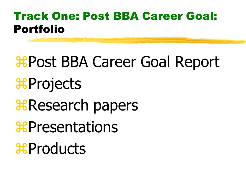 Track One: Post BBA Career Goal: Portfolio zPost BBA Career Goal Report zProjects zResearch papers zPresentations zProducts