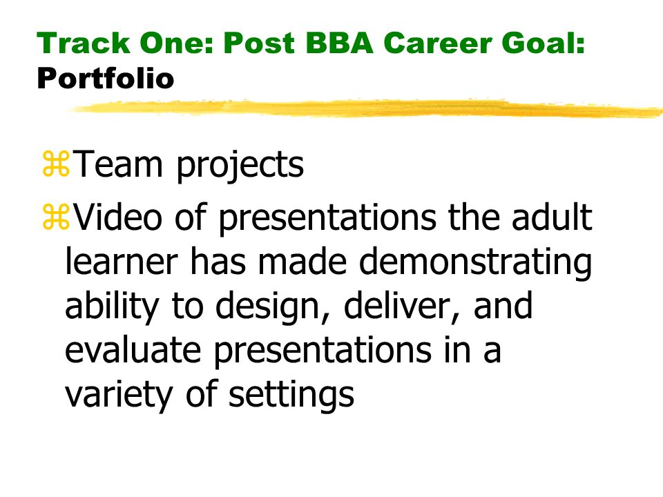 Track One: Post BBA Career Goal: Portfolio zTeam projects zVideo of presentations the adult learner has made demonstrating ability to design, deliver, and evaluate presentations in a variety of settings
