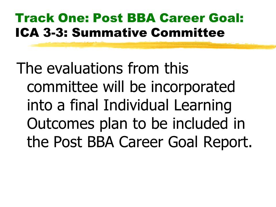Track One: Post BBA Career Goal: ICA 3-3: Summative Committee The evaluations from this committee will be incorporated into a final Individual Learning Outcomes plan to be included in the Post BBA Career Goal Report.