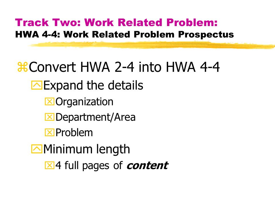 Track Two: Work Related Problem: HWA 4-4: Work Related Problem Prospectus zConvert HWA 2-4 into HWA 4-4 yExpand the details xOrganization xDepartment/Area xProblem yMinimum length x4 full pages of content