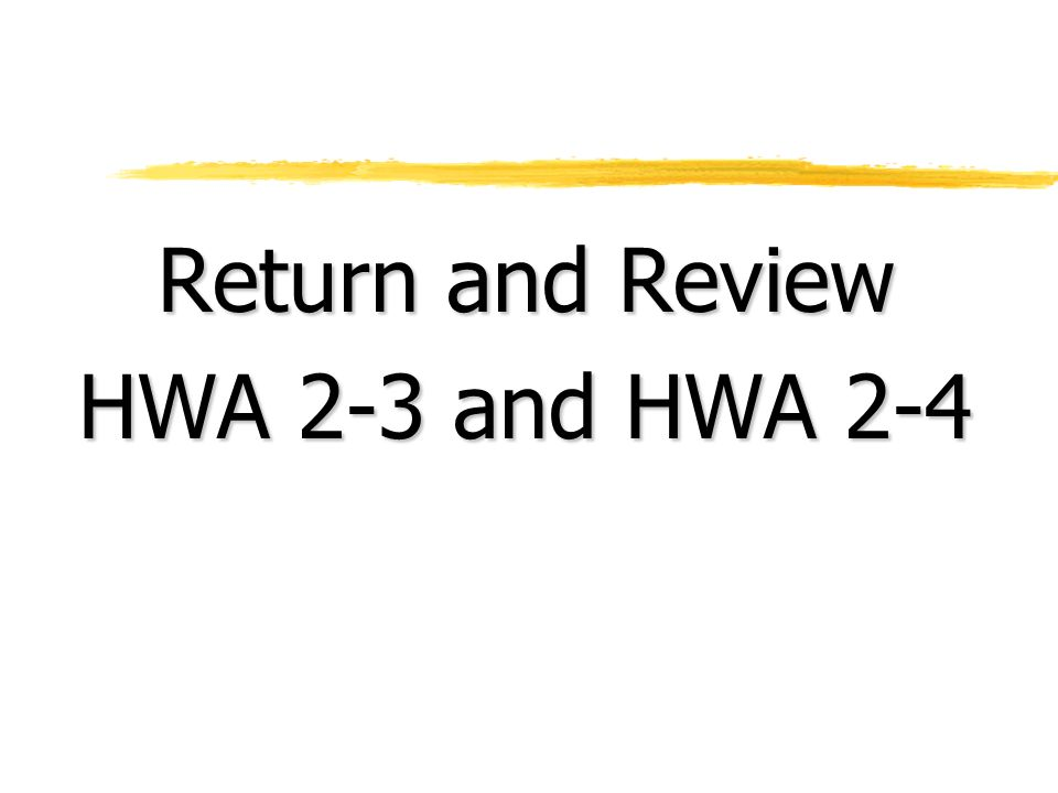 Return and Review HWA 2-3 and HWA 2-4
