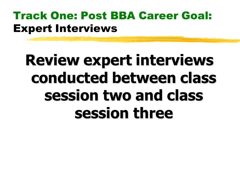 Track One: Post BBA Career Goal: Expert Interviews Review expert interviews conducted between class session two and class session three