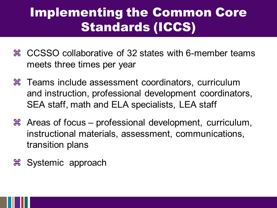 Implementing the Common Core Standards (ICCS) CCSSO collaborative of 32 states with 6-member teams meets three times per year Teams include assessment coordinators, curriculum and instruction, professional development coordinators, SEA staff, math and ELA specialists, LEA staff Areas of focus – professional development, curriculum, instructional materials, assessment, communications, transition plans Systemic approach