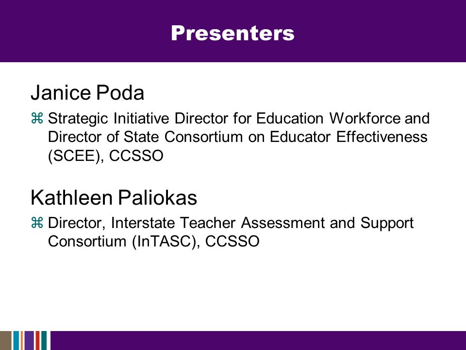 Presenters Janice Poda Strategic Initiative Director for Education Workforce and Director of State Consortium on Educator Effectiveness (SCEE), CCSSO Kathleen Paliokas Director, Interstate Teacher Assessment and Support Consortium (InTASC), CCSSO