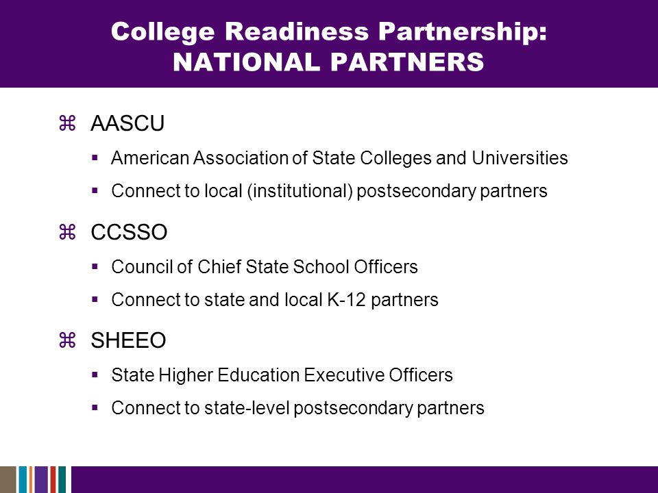 College Readiness Partnership: NATIONAL PARTNERS AASCU American Association of State Colleges and Universities Connect to local (institutional) postsecondary partners CCSSO Council of Chief State School Officers Connect to state and local K-12 partners SHEEO State Higher Education Executive Officers Connect to state-level postsecondary partners