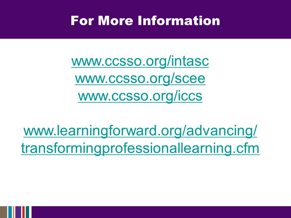 For More Information www.ccsso.org/intasc www.ccsso.org/scee www.ccsso.org/iccs www.learningforward.org/advancing/ transformingprofessionallearning.cfm