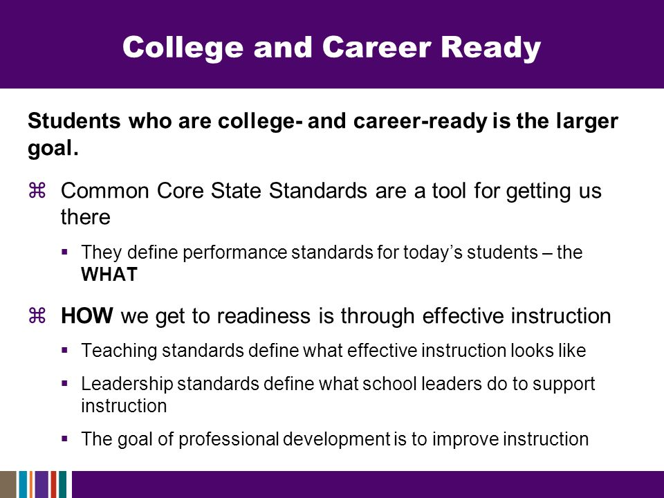 College and Career Ready Students who are college- and career-ready is the larger goal. Common Core State Standards are a tool for getting us there Th