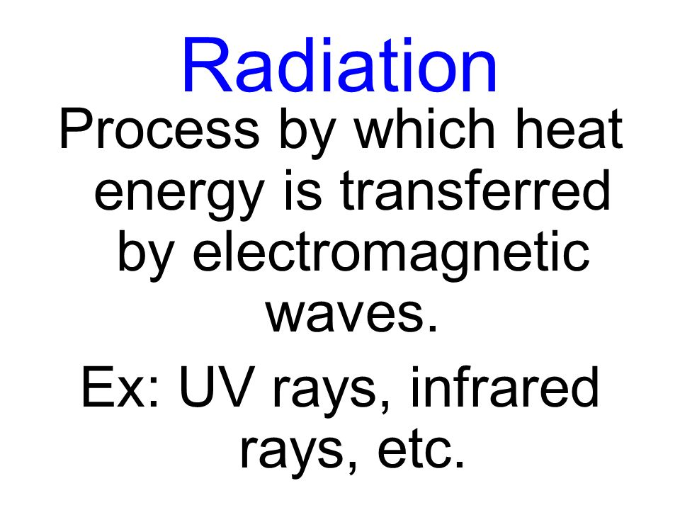 Radiation Process by which heat energy is transferred by electromagnetic waves. Ex: UV rays, infrared rays, etc.