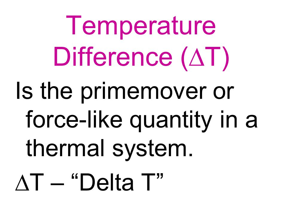 Temperature Difference ( T) Is the primemover or force-like quantity in a thermal system. T – Delta T