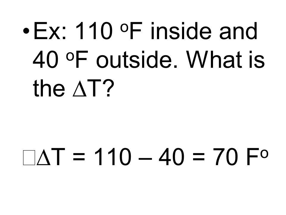 Ex: 110 o F inside and 40 o F outside. What is the T? T = 110 – 40 = 70 F o