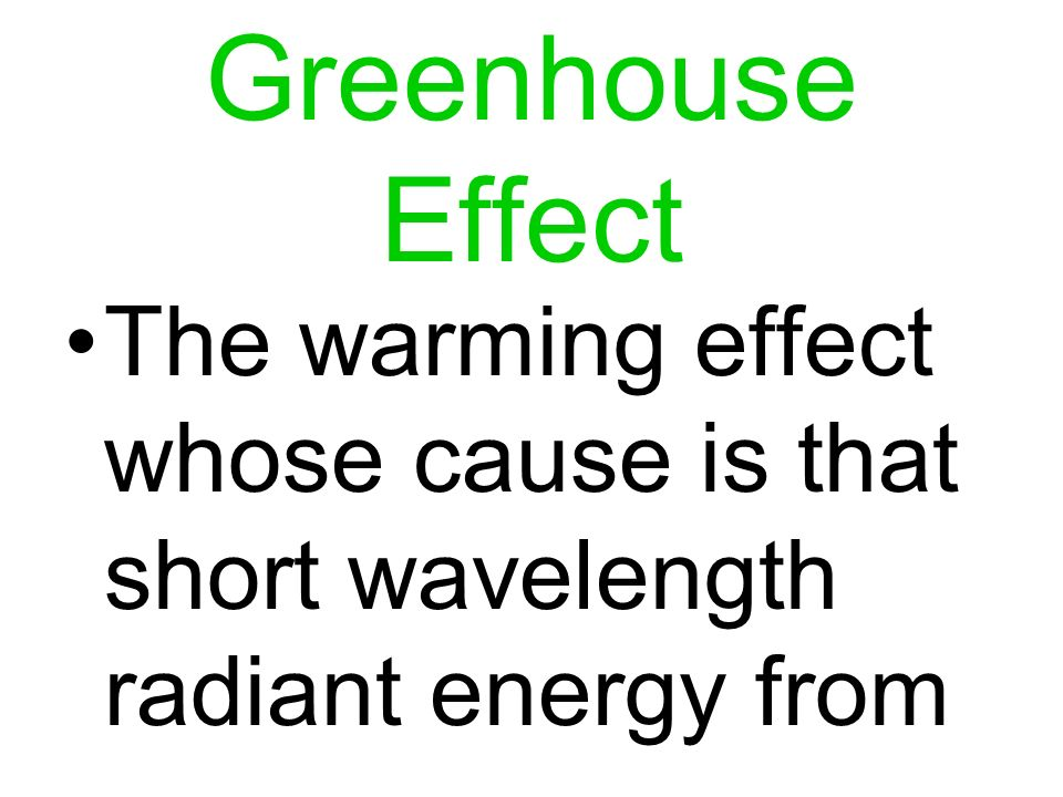 Greenhouse Effect The warming effect whose cause is that short wavelength radiant energy from