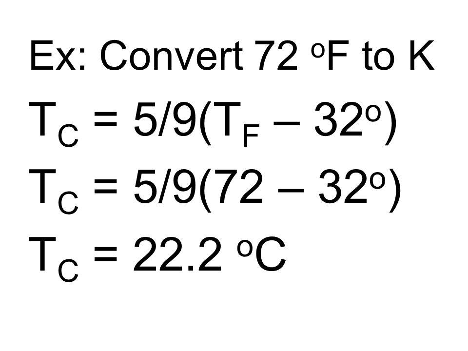 Ex: Convert 72 o F to K T C = 5/9(T F – 32 o ) T C = 5/9(72 – 32 o ) T C = 22.2 o C