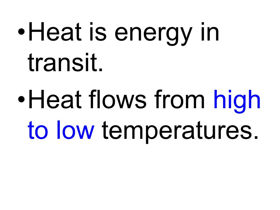 Heat is energy in transit. Heat flows from high to low temperatures.