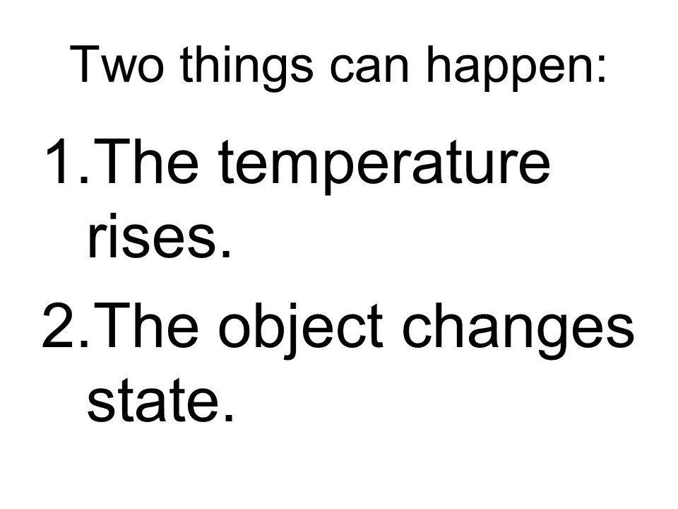 Two things can happen: 1.The temperature rises. 2.The object changes state.