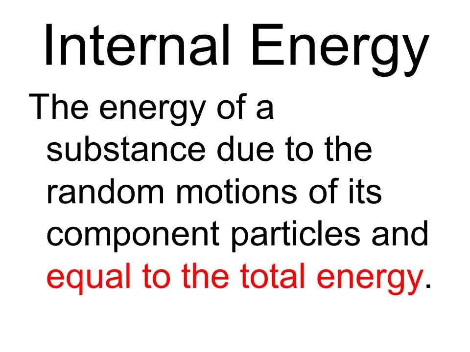 Internal Energy The energy of a substance due to the random motions of its component particles and equal to the total energy.