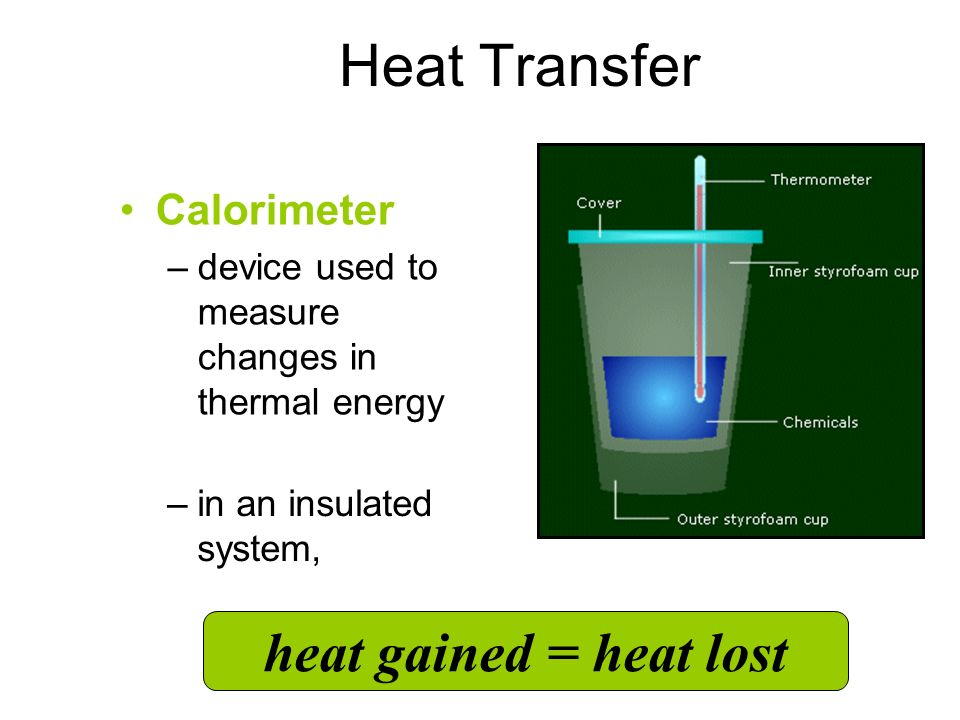 Heat Transfer Calorimeter –device used to measure changes in thermal energy Coffee cup Calorimeter –in an insulated system, heat gained = heat lost