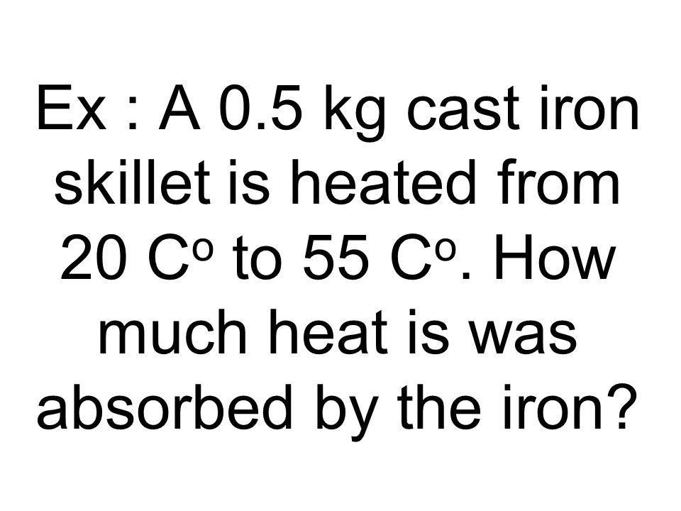 Ex : A 0.5 kg cast iron skillet is heated from 20 C o to 55 C o. How much heat is was absorbed by the iron?