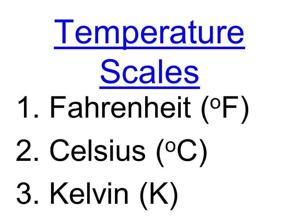 Temperature Scales 1. Fahrenheit ( o F) 2. Celsius ( o C) 3. Kelvin (K)