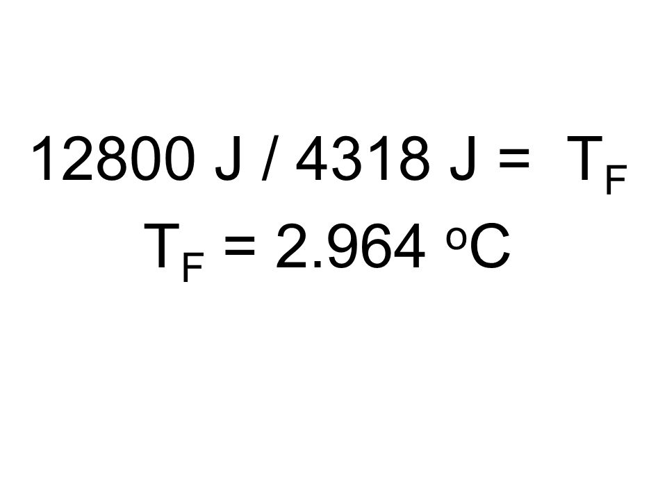 12800 J / 4318 J = T F T F = 2.964 o C