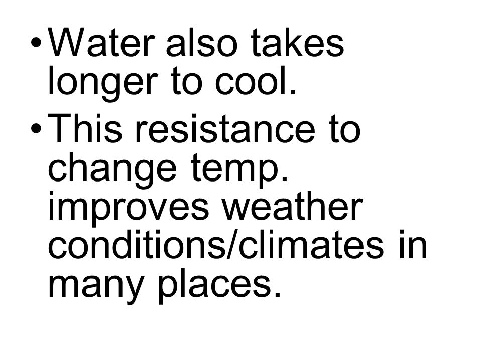 Water also takes longer to cool. This resistance to change temp. improves weather conditions/climates in many places.