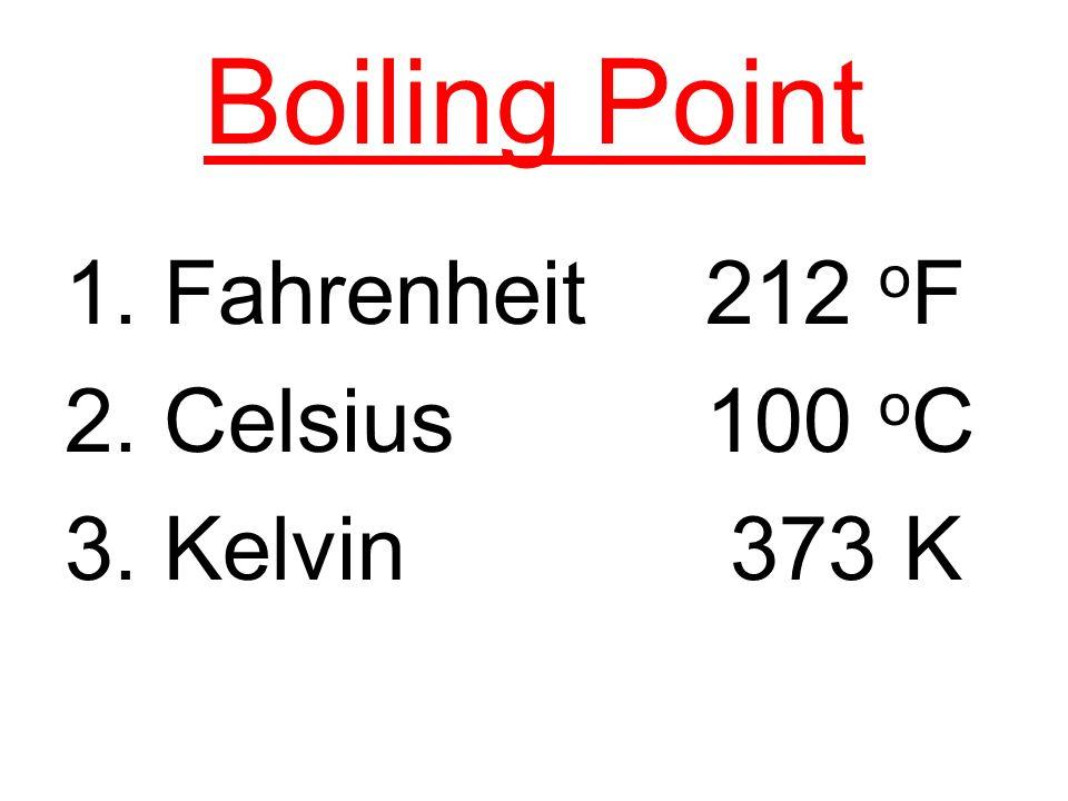 Boiling Point 1. Fahrenheit 212 o F 2. Celsius 100 o C 3. Kelvin 373 K