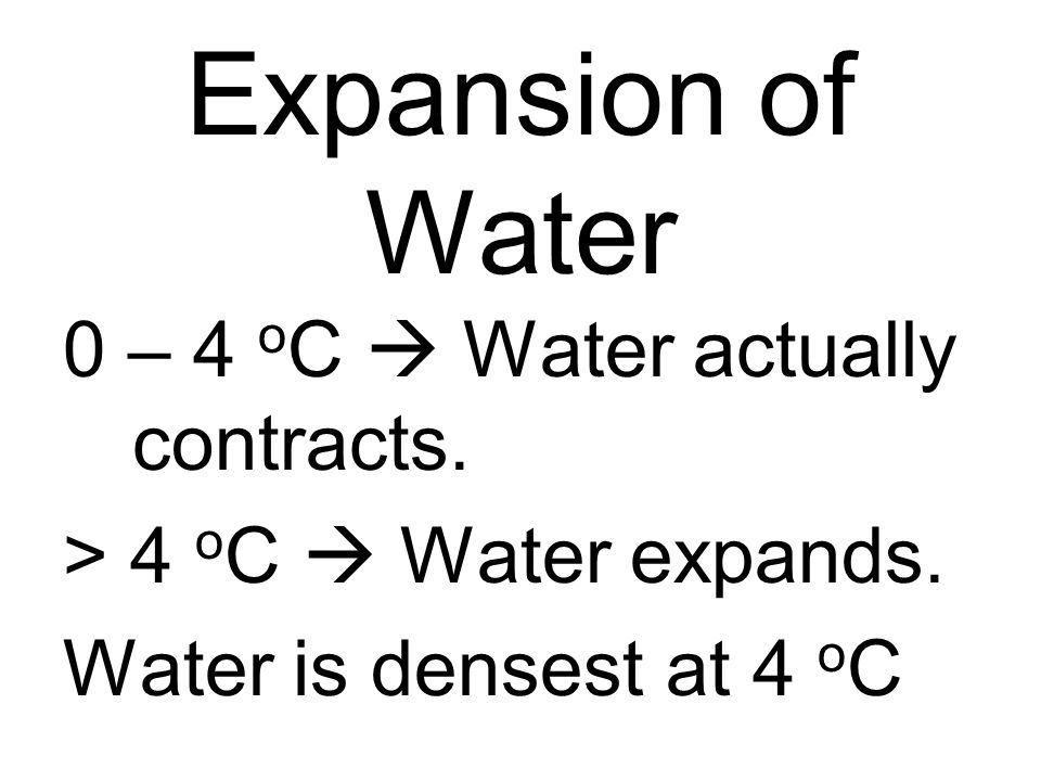 Expansion of Water 0 – 4 o C Water actually contracts. > 4 o C Water expands. Water is densest at 4 o C