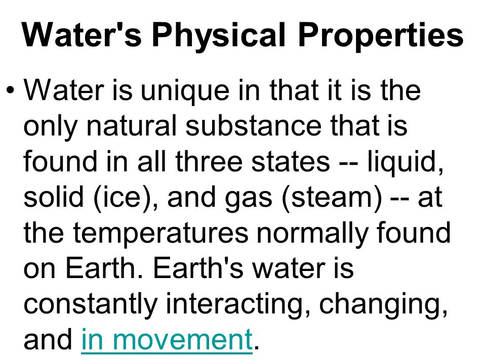 Water's Physical Properties Water is unique in that it is the only natural substance that is found in all three states -- liquid, solid (ice), and gas