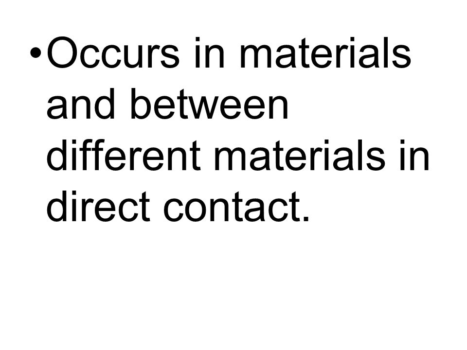 Occurs in materials and between different materials in direct contact.