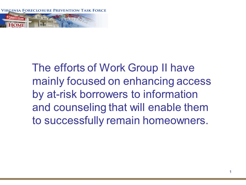 1 The efforts of Work Group II have mainly focused on enhancing access by at-risk borrowers to information and counseling that will enable them to successfully remain homeowners.