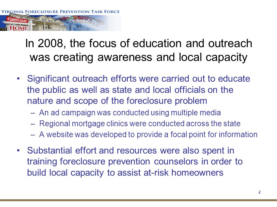 2 Significant outreach efforts were carried out to educate the public as well as state and local officials on the nature and scope of the foreclosure problem –An ad campaign was conducted using multiple media –Regional mortgage clinics were conducted across the state –A website was developed to provide a focal point for information Substantial effort and resources were also spent in training foreclosure prevention counselors in order to build local capacity to assist at-risk homeowners In 2008, the focus of education and outreach was creating awareness and local capacity