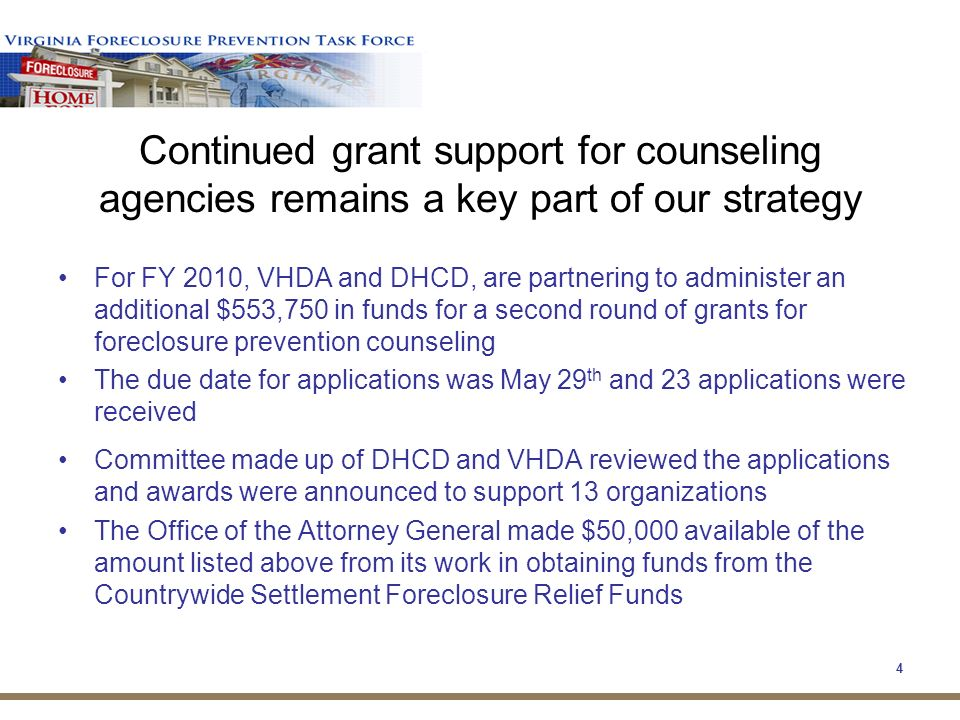 4 Continued grant support for counseling agencies remains a key part of our strategy For FY 2010, VHDA and DHCD, are partnering to administer an additional $553,750 in funds for a second round of grants for foreclosure prevention counseling The due date for applications was May 29 th and 23 applications were received Committee made up of DHCD and VHDA reviewed the applications and awards were announced to support 13 organizations The Office of the Attorney General made $50,000 available of the amount listed above from its work in obtaining funds from the Countrywide Settlement Foreclosure Relief Funds