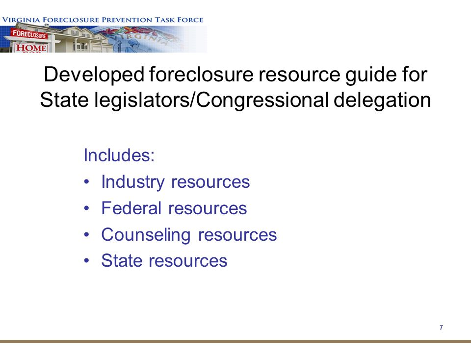 7 Developed foreclosure resource guide for State legislators/Congressional delegation Includes: Industry resources Federal resources Counseling resources State resources