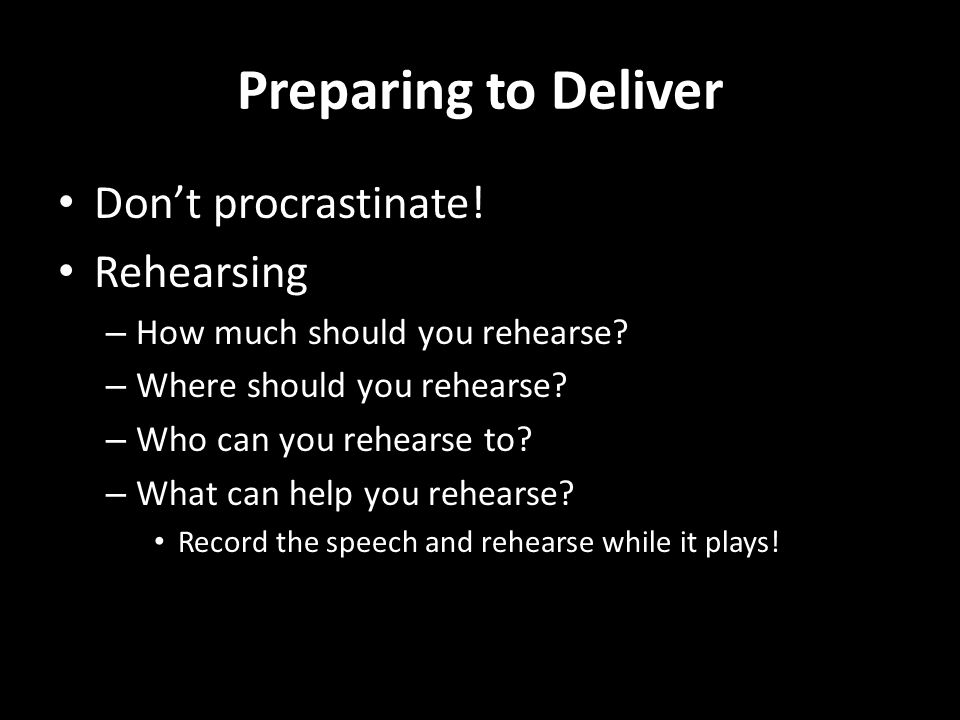 Preparing to Deliver Dont procrastinate! Rehearsing – How much should you rehearse? – Where should you rehearse? – Who can you rehearse to? – What can