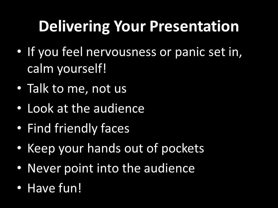 Delivering Your Presentation If you feel nervousness or panic set in, calm yourself! Talk to me, not us Look at the audience Find friendly faces Keep