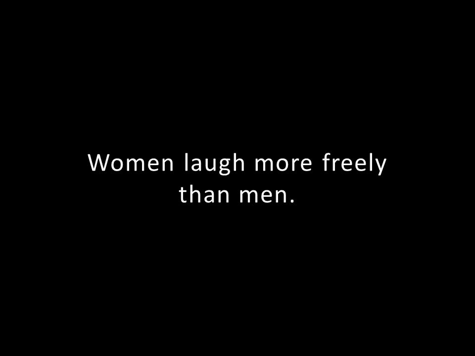 Women laugh more freely than men.