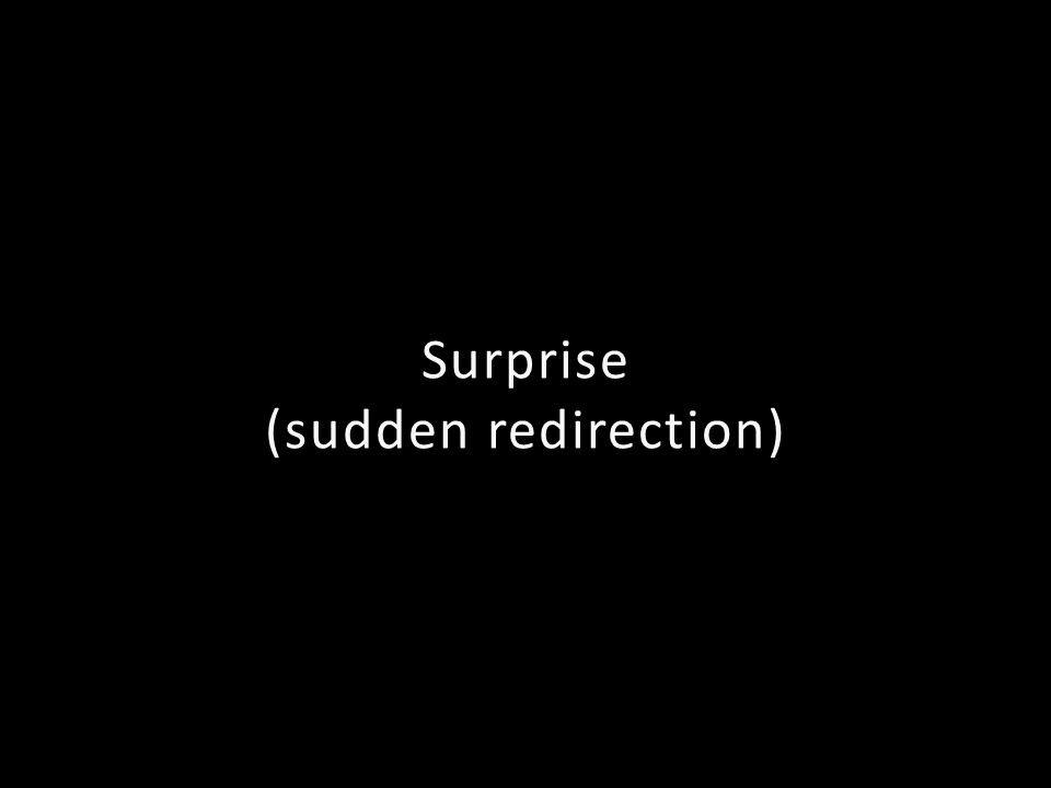 Surprise (sudden redirection)