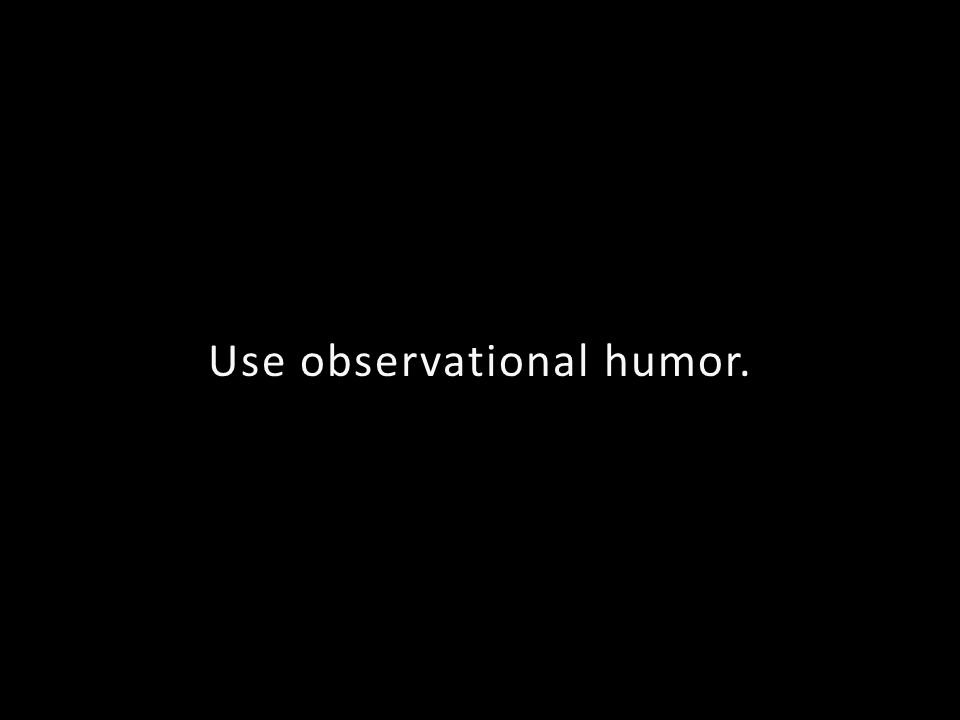 Use observational humor.