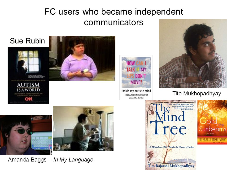 FC users who became independent communicators Sue Rubin Tito Mukhopadhyay Amanda Baggs – In My Language