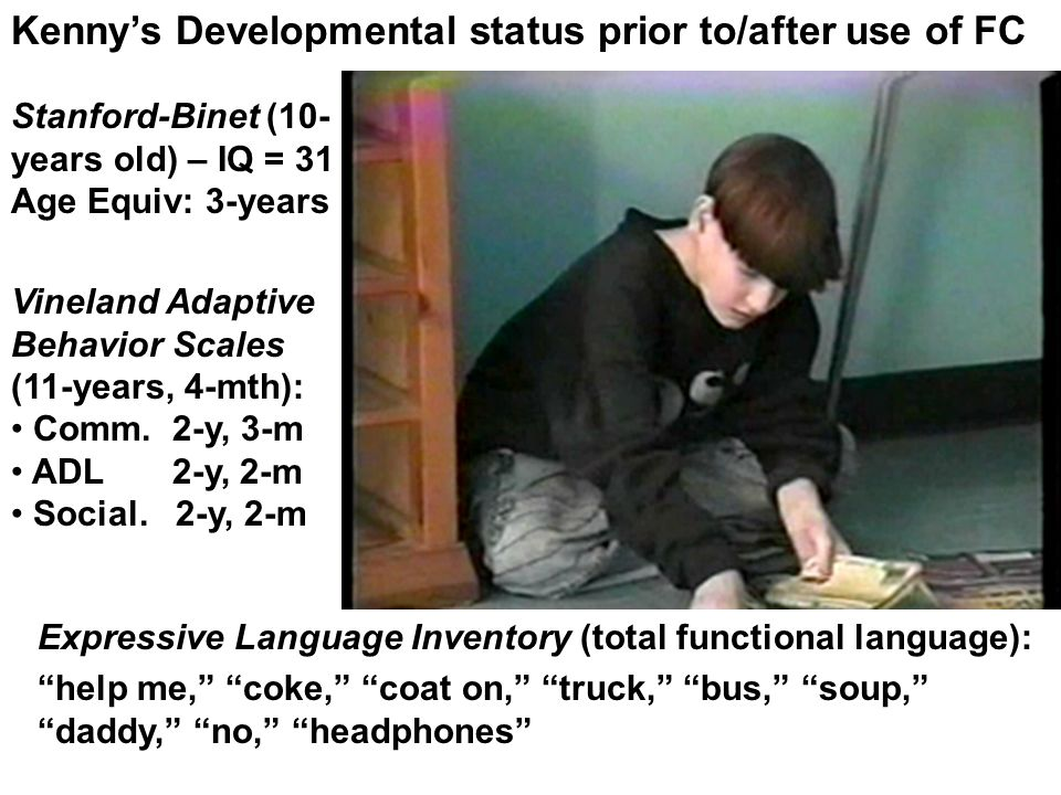 Kennys Developmental status prior to/after use of FC Stanford-Binet (10- years old) – IQ = 31 Age Equiv: 3-years Vineland Adaptive Behavior Scales (11-years, 4-mth): Comm.