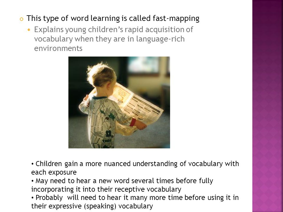 This type of word learning is called fast-mapping Explains young childrens rapid acquisition of vocabulary when they are in language-rich environments