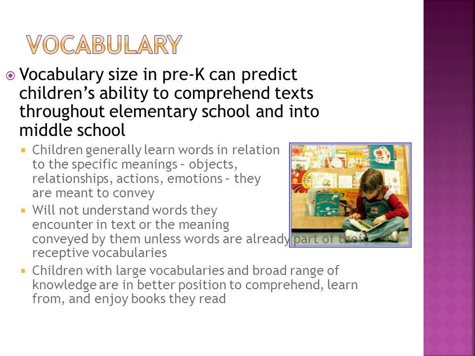 Vocabulary size in pre-K can predict childrens ability to comprehend texts throughout elementary school and into middle school Children generally lear
