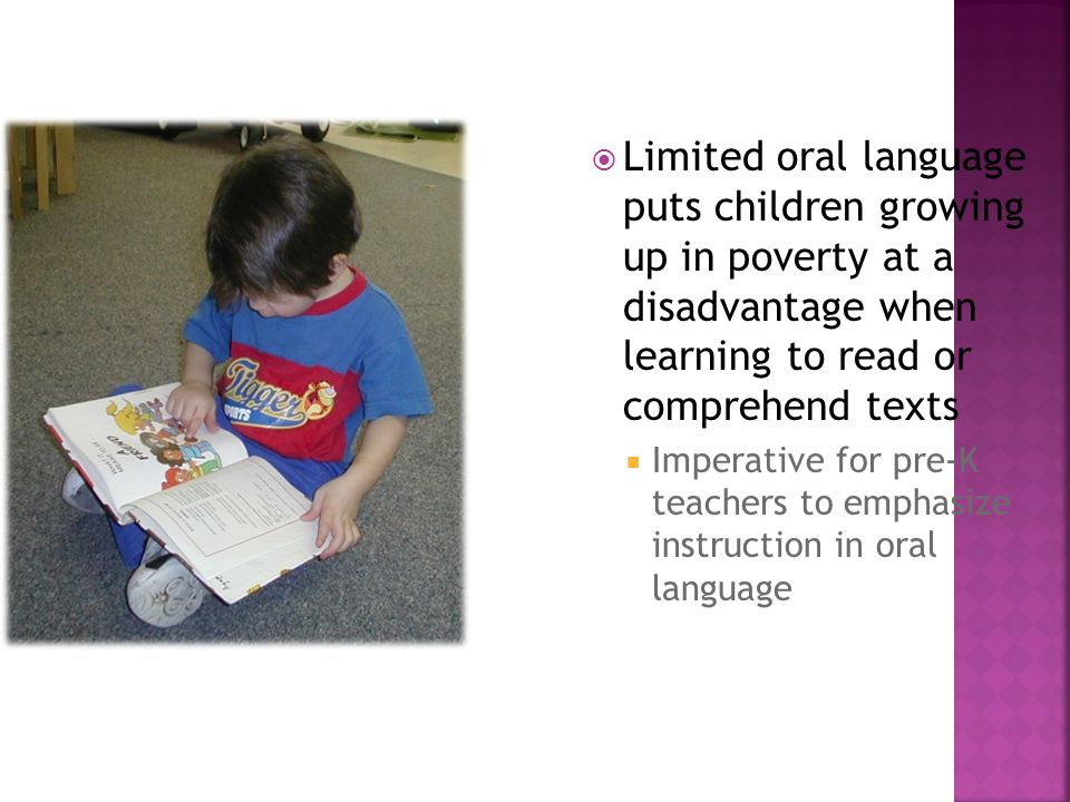 Limited oral language puts children growing up in poverty at a disadvantage when learning to read or comprehend texts Imperative for pre-K teachers to