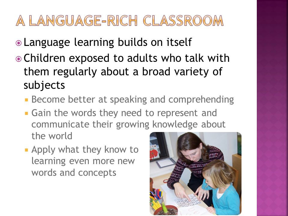 Language learning builds on itself Children exposed to adults who talk with them regularly about a broad variety of subjects Become better at speaking