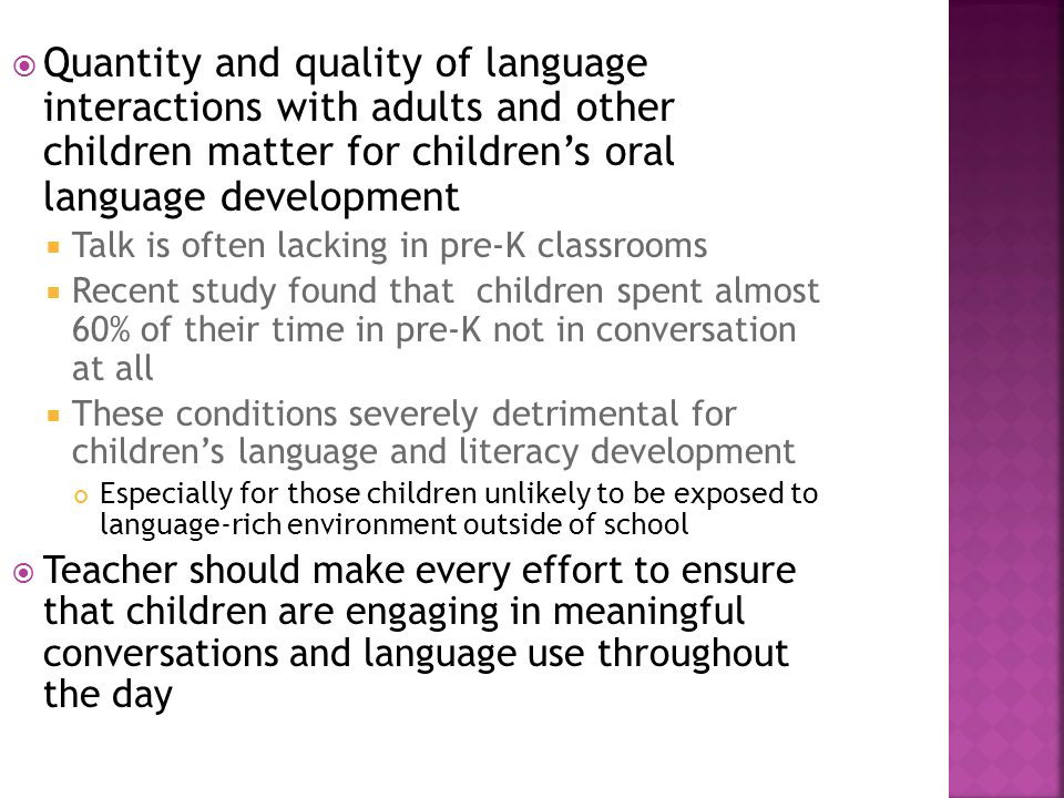 Quantity and quality of language interactions with adults and other children matter for childrens oral language development Talk is often lacking in p