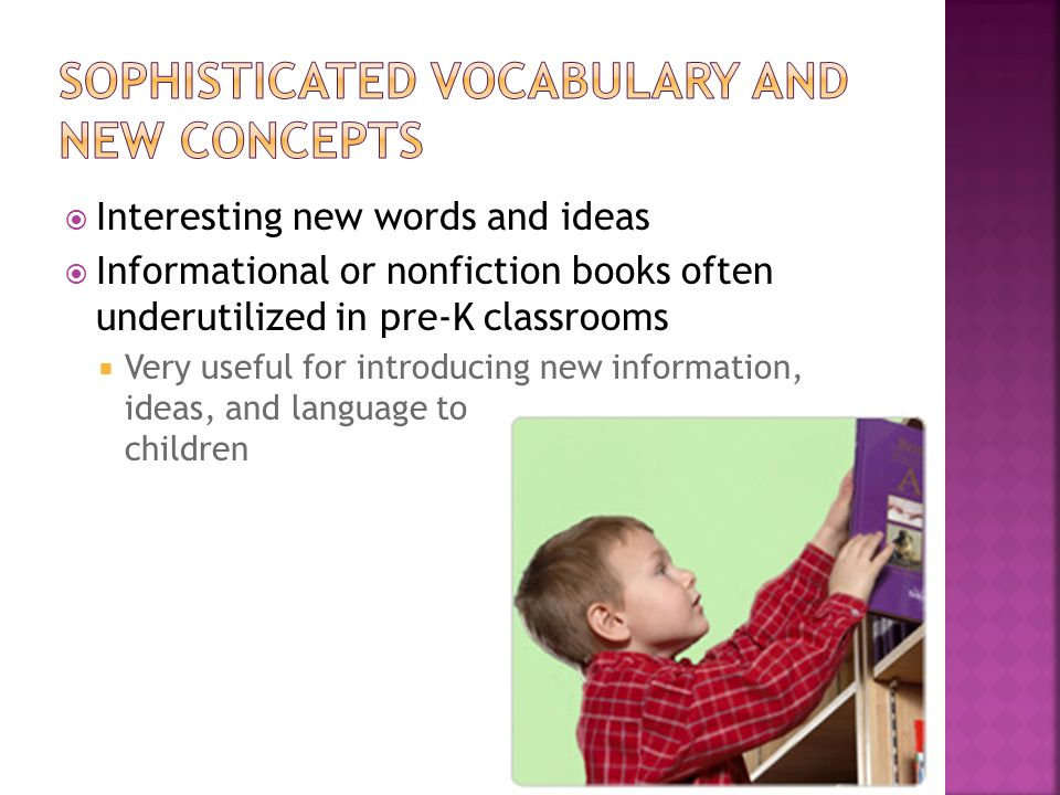 Interesting new words and ideas Informational or nonfiction books often underutilized in pre-K classrooms Very useful for introducing new information,
