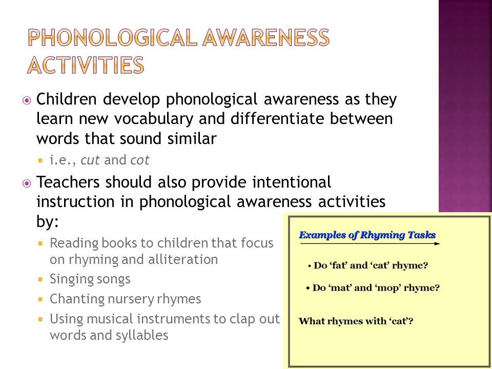 Children develop phonological awareness as they learn new vocabulary and differentiate between words that sound similar i.e., cut and cot Teachers sho