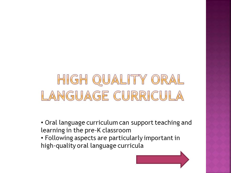 Oral language curriculum can support teaching and learning in the pre-K classroom Following aspects are particularly important in high-quality oral la