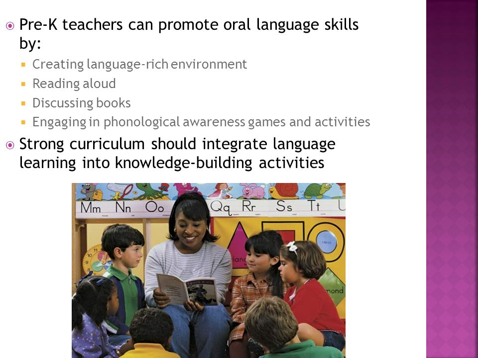Pre-K teachers can promote oral language skills by: Creating language-rich environment Reading aloud Discussing books Engaging in phonological awarene
