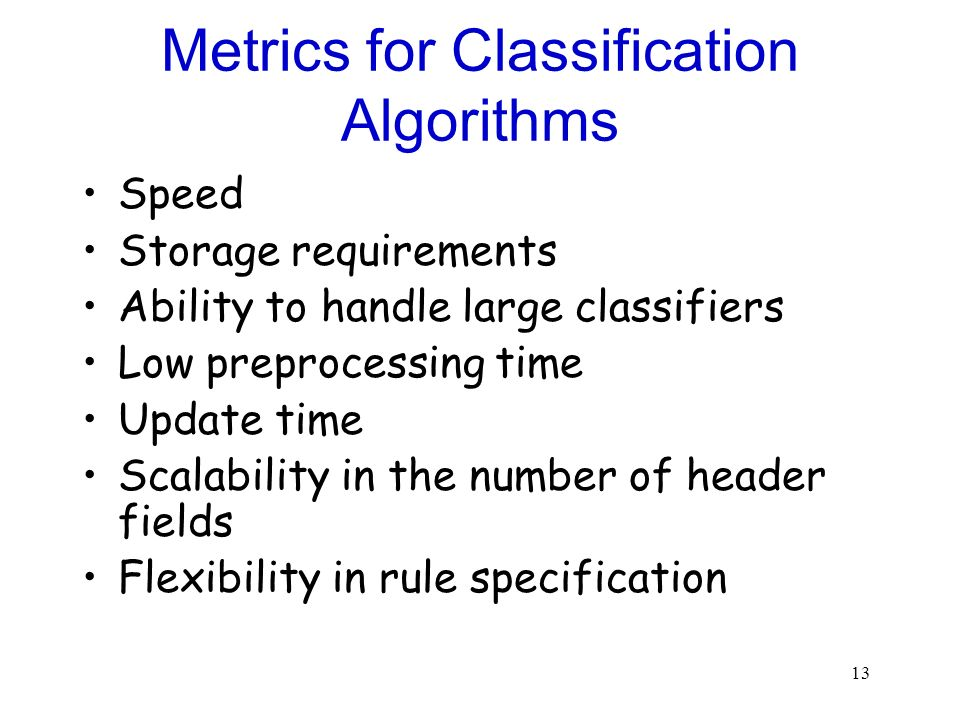 13 Metrics for Classification Algorithms Speed Storage requirements Ability to handle large classifiers Low preprocessing time Update time Scalability